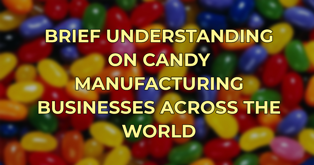 Brief Understanding of Candy Manufacturing Businesses Across The World